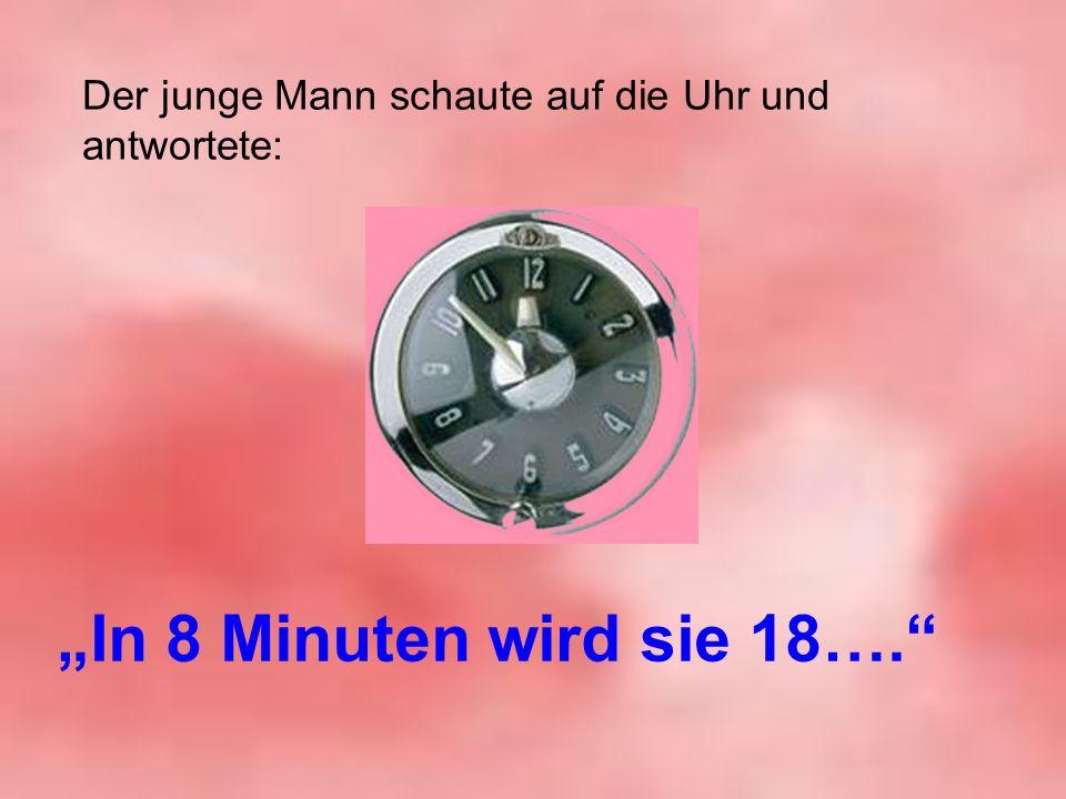 Der junge Mann schaute auf die Uhr und antwortete: In 8 Minuten wird sie 18….