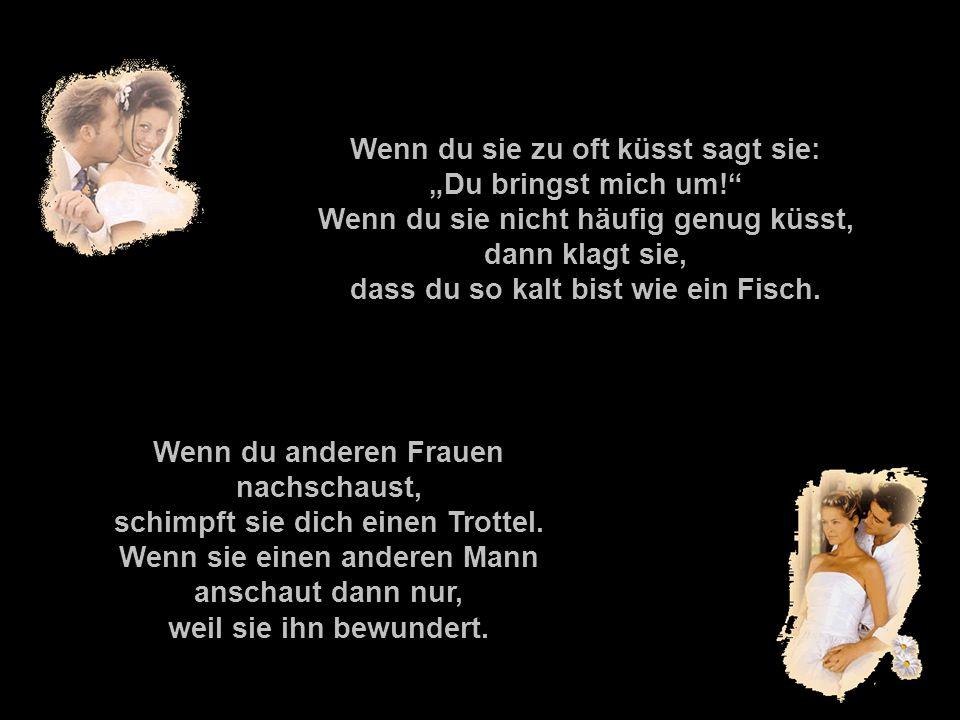 211142584/8 popcorn-fun.de Wenn du sie zu oft küsst sagt sie: Du bringst mich um! Wenn du sie nicht häufig genug küsst, dann klagt sie, dass du so kal