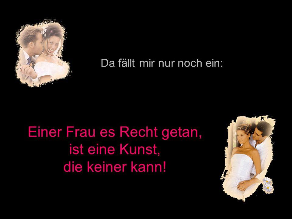 211142584/8 popcorn-fun.de Da fällt mir nur noch ein: Einer Frau es Recht getan, ist eine Kunst, die keiner kann!
