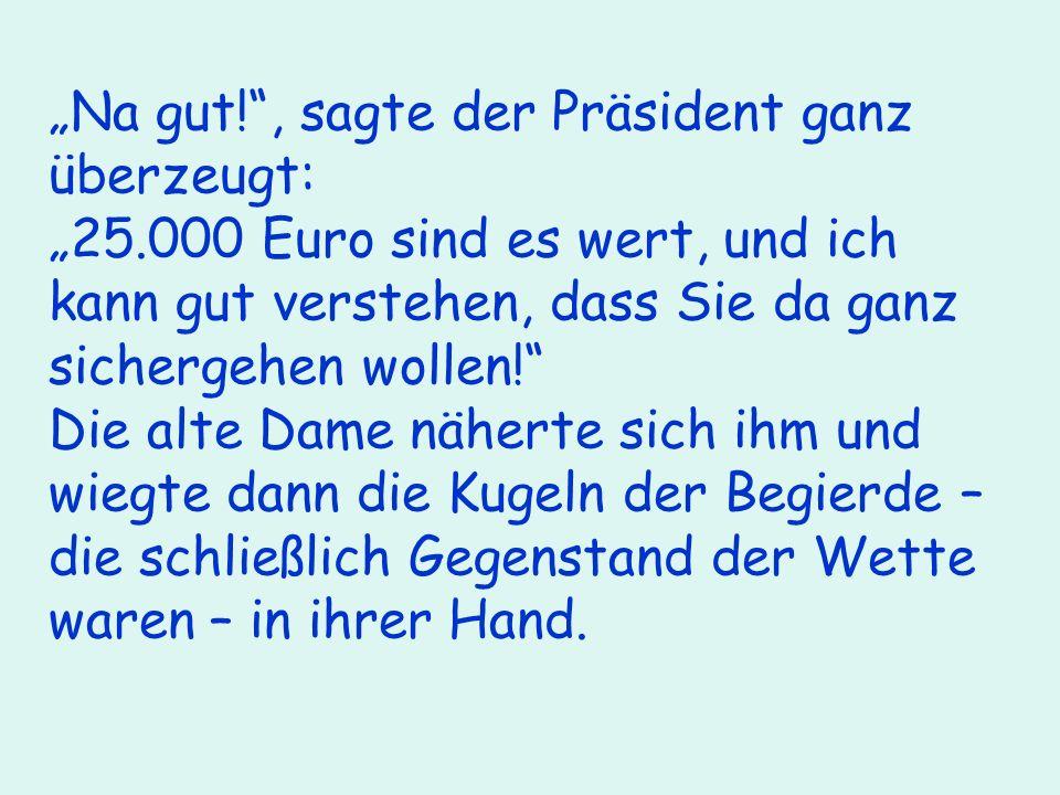 Na gut!, sagte der Präsident ganz überzeugt: 25.000 Euro sind es wert, und ich kann gut verstehen, dass Sie da ganz sichergehen wollen.