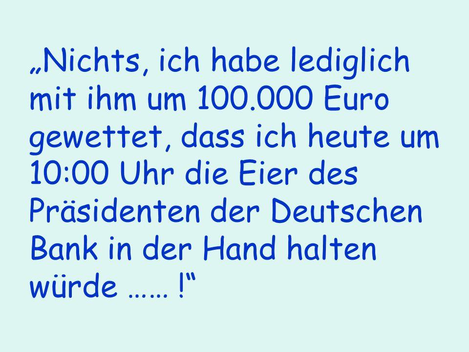 Nichts, ich habe lediglich mit ihm um 100.000 Euro gewettet, dass ich heute um 10:00 Uhr die Eier des Präsidenten der Deutschen Bank in der Hand halten würde …… !