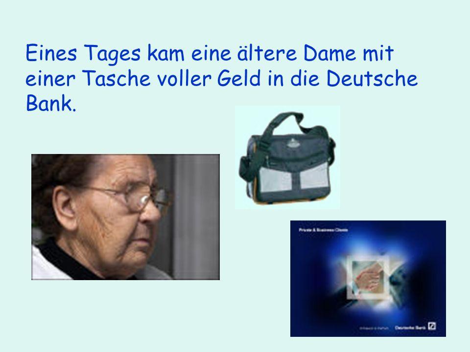 Eines Tages kam eine ältere Dame mit einer Tasche voller Geld in die Deutsche Bank.