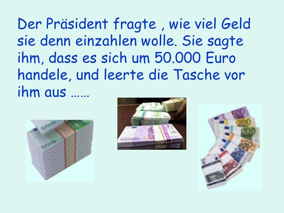 Der Präsident fragte, wie viel Geld sie denn einzahlen wolle.