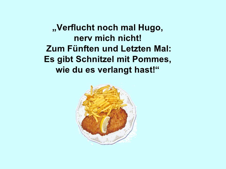 Verflucht noch mal Hugo, nerv mich nicht! Zum Fünften und Letzten Mal: Es gibt Schnitzel mit Pommes, wie du es verlangt hast!