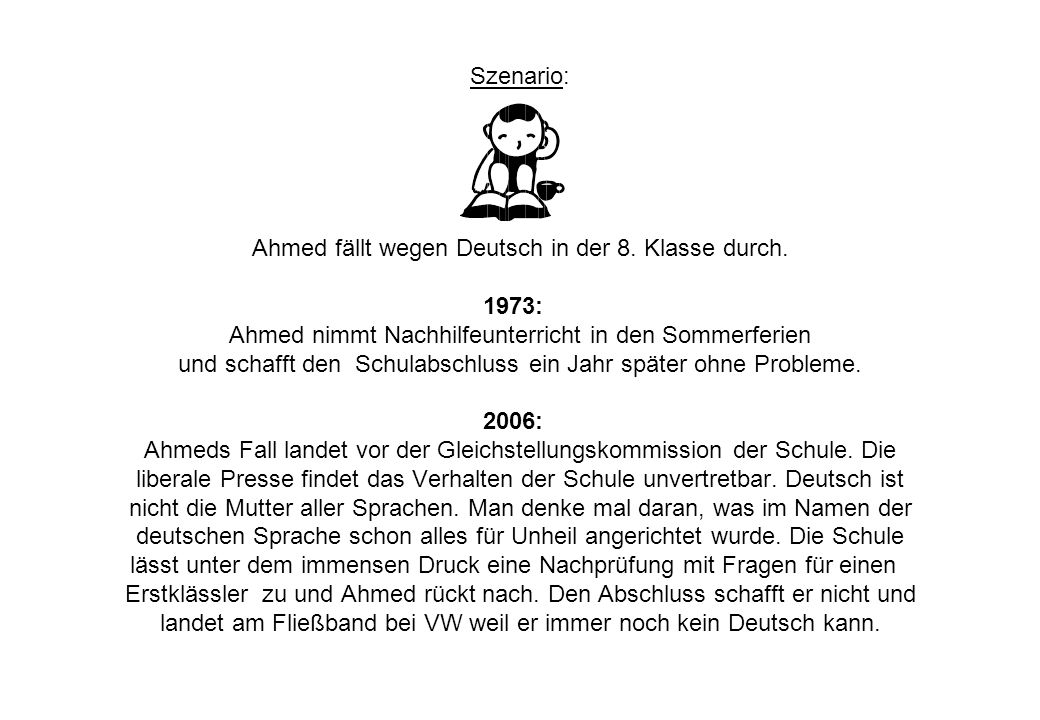 Szenario: Ahmed fällt wegen Deutsch in der 8. Klasse durch. 1973: Ahmed nimmt Nachhilfeunterricht in den Sommerferien und schafft den Schulabschluss e