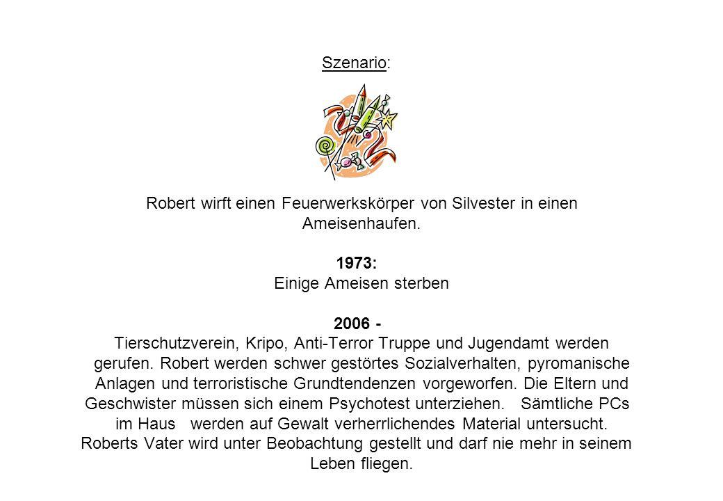 Szenario: Robert wirft einen Feuerwerkskörper von Silvester in einen Ameisenhaufen. 1973: Einige Ameisen sterben 2006 - Tierschutzverein, Kripo, Anti-