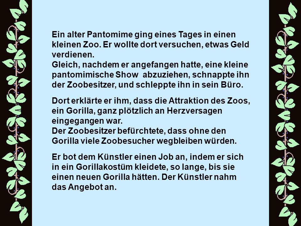 Ein alter Pantomime ging eines Tages in einen kleinen Zoo. Er wollte dort versuchen, etwas Geld verdienen. Gleich, nachdem er angefangen hatte, eine k