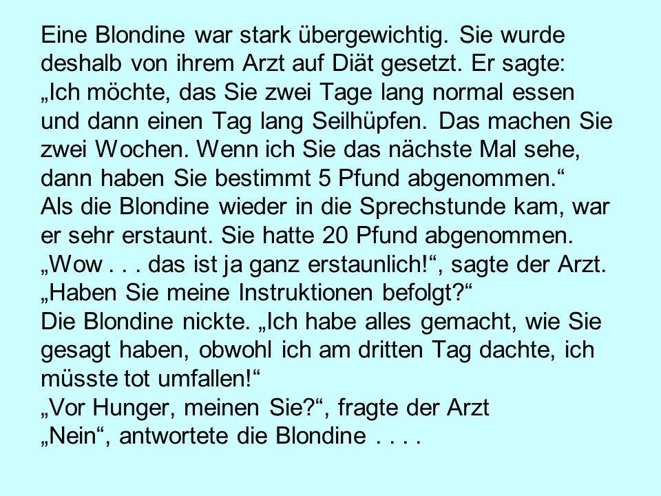 Eine Blondine war stark übergewichtig. Sie wurde deshalb von ihrem Arzt auf Diät gesetzt. Er sagte: Ich möchte, das Sie zwei Tage lang normal essen un