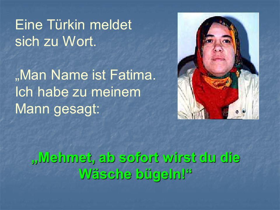 Eine Türkin meldet sich zu Wort. Man Name ist Fatima. Ich habe zu meinem Mann gesagt: Mehmet, ab sofort wirst du die Wäsche bügeln!