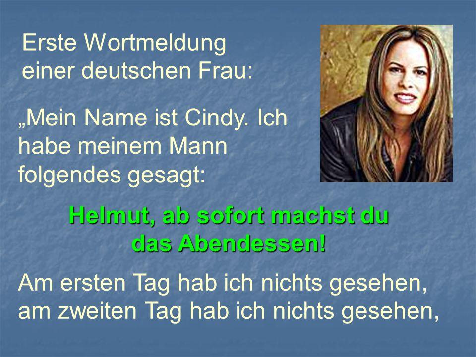 Erste Wortmeldung einer deutschen Frau: Mein Name ist Cindy. Ich habe meinem Mann folgendes gesagt: Helmut, ab sofort machst du das Abendessen! Am ers