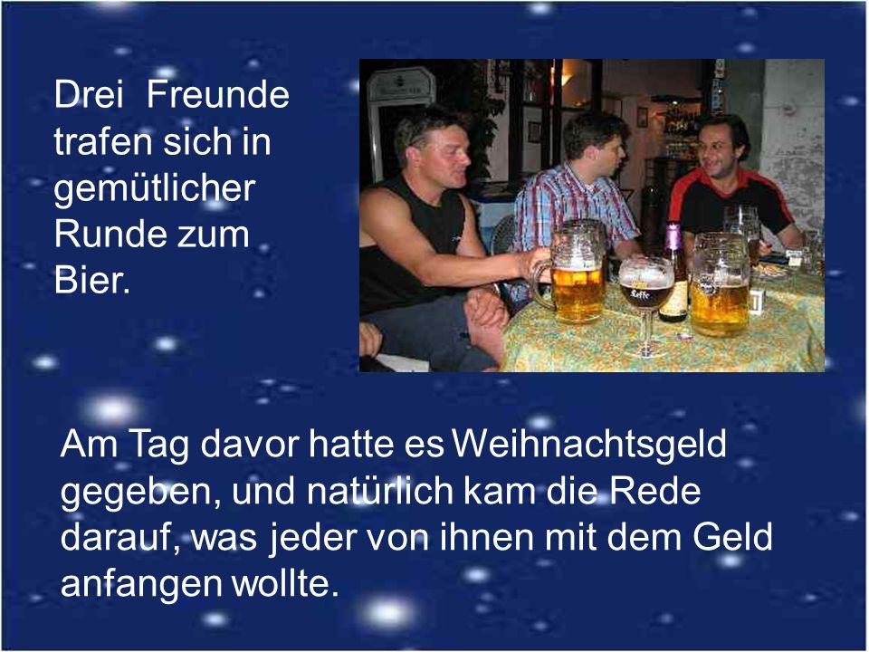 Drei Freunde trafen sich in gemütlicher Runde zum Bier. Am Tag davor hatte es Weihnachtsgeld gegeben, und natürlich kam die Rede darauf, was jeder von