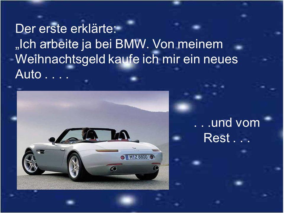 Der erste erklärte: Ich arbeite ja bei BMW. Von meinem Weihnachtsgeld kaufe ich mir ein neues Auto.......und vom Rest...