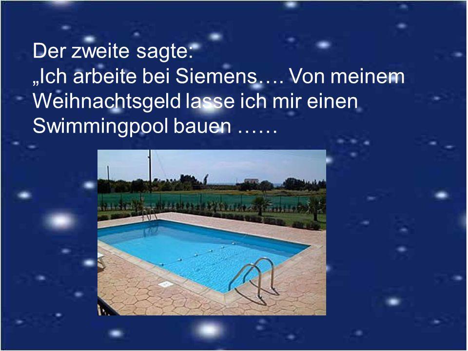 Der zweite sagte: Ich arbeite bei Siemens…. Von meinem Weihnachtsgeld lasse ich mir einen Swimmingpool bauen ……