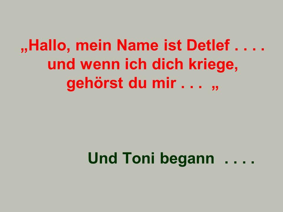 Hallo, mein Name ist Detlef.... und wenn ich dich kriege, gehörst du mir... Und Toni begann....
