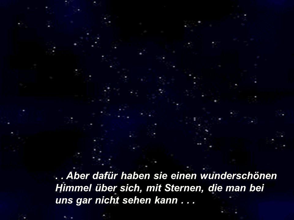 .. Aber dafür haben sie einen wunderschönen Himmel über sich, mit Sternen, die man bei uns gar nicht sehen kann...