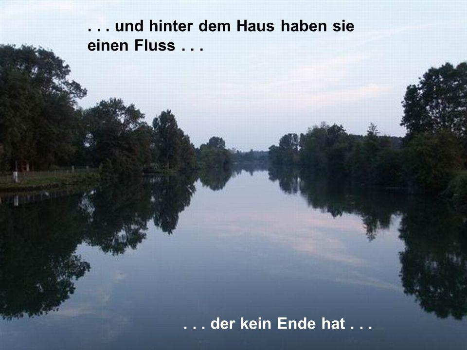 ... und hinter dem Haus haben sie einen Fluss...... der kein Ende hat...