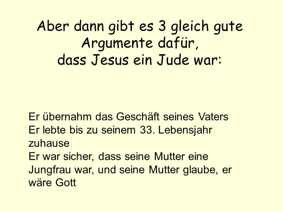 Aber dann gibt es 3 gleich gute Argumente dafür, dass Jesus ein Jude war: Er übernahm das Geschäft seines Vaters Er lebte bis zu seinem 33.