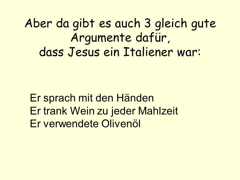 Aber da gibt es auch 3 gleich gute Argumente dafür, dass Jesus ein Italiener war: Er sprach mit den Händen Er trank Wein zu jeder Mahlzeit Er verwendete Olivenöl