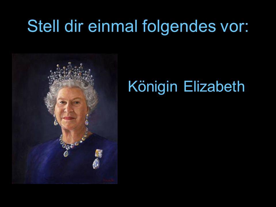 Stell dir einmal folgendes vor: Königin Elizabeth