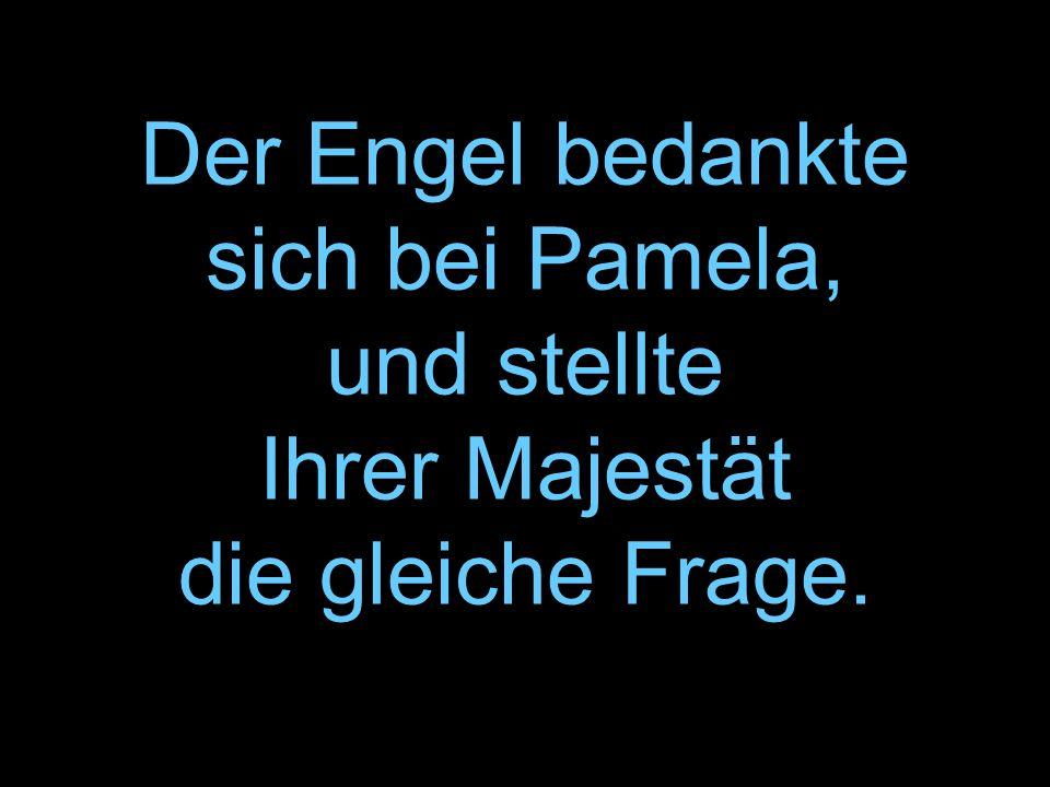 Der Engel bedankte sich bei Pamela, und stellte Ihrer Majestät die gleiche Frage.