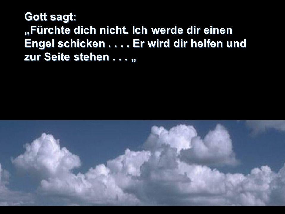 Gott sagt: Fürchte dich nicht. Ich werde dir einen Engel schicken.... Er wird dir helfen und zur Seite stehen... Fürchte dich nicht. Ich werde dir ein