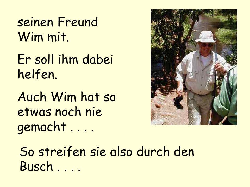 seinen Freund Wim mit. Er soll ihm dabei helfen. Auch Wim hat so etwas noch nie gemacht.... So streifen sie also durch den Busch....