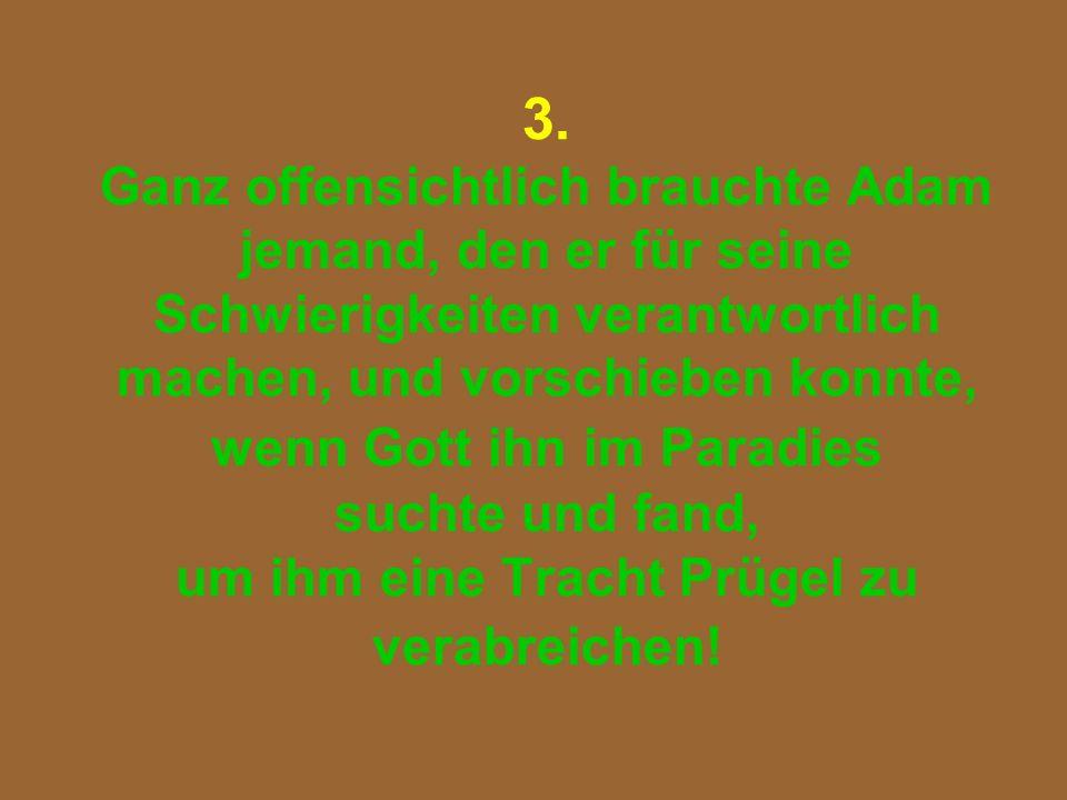 3. Ganz offensichtlich brauchte Adam jemand, den er für seine Schwierigkeiten verantwortlich machen, und vorschieben konnte, wenn Gott ihn im Paradies