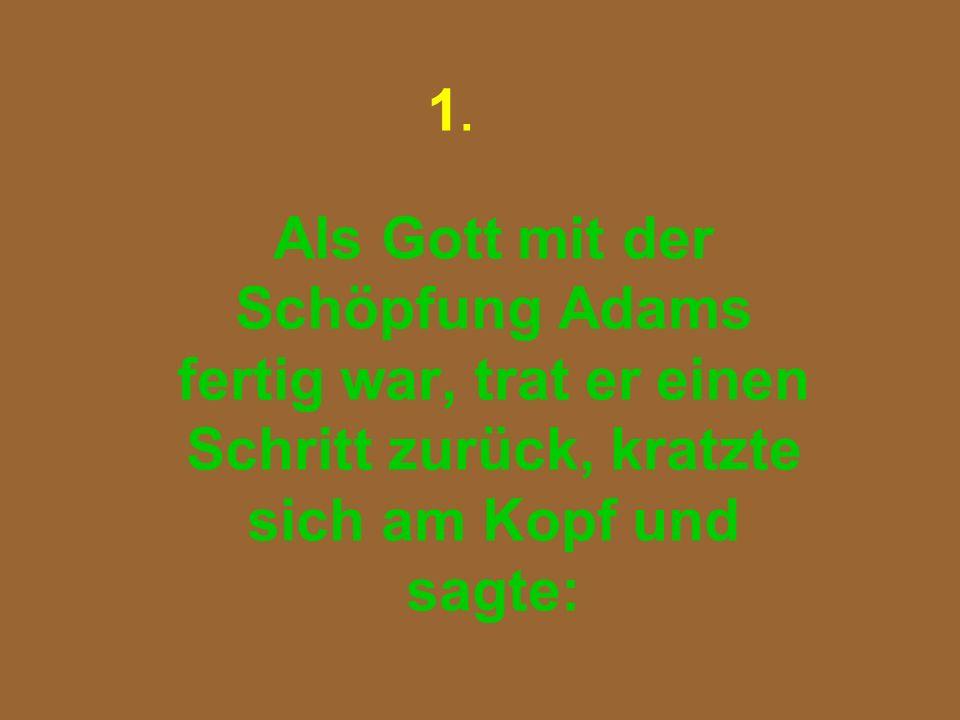 1. Als Gott mit der Schöpfung Adams fertig war, trat er einen Schritt zurück, kratzte sich am Kopf und sagte: