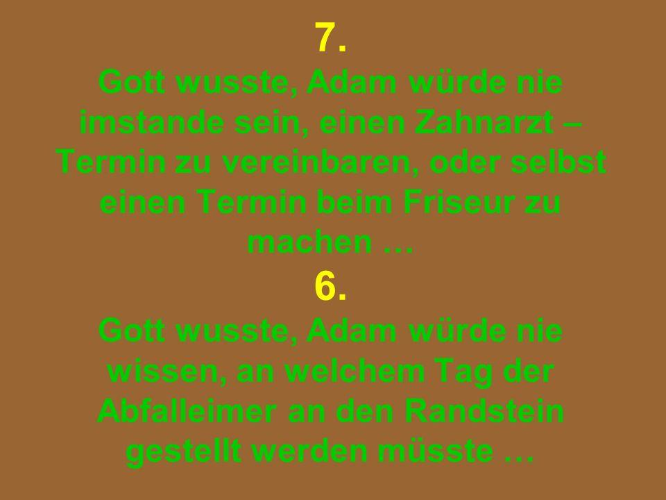 7. Gott wusste, Adam würde nie imstande sein, einen Zahnarzt – Termin zu vereinbaren, oder selbst einen Termin beim Friseur zu machen … 6. Gott wusste