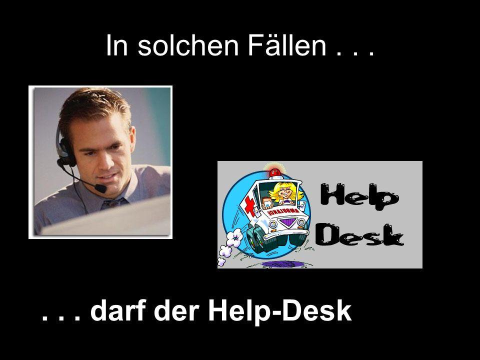 In solchen Fällen...... darf der Help-Desk