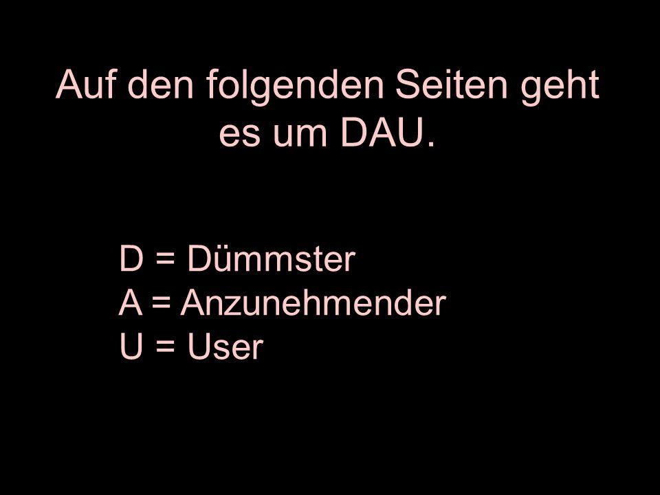Auf den folgenden Seiten geht es um DAU. D = Dümmster A = Anzunehmender U = User