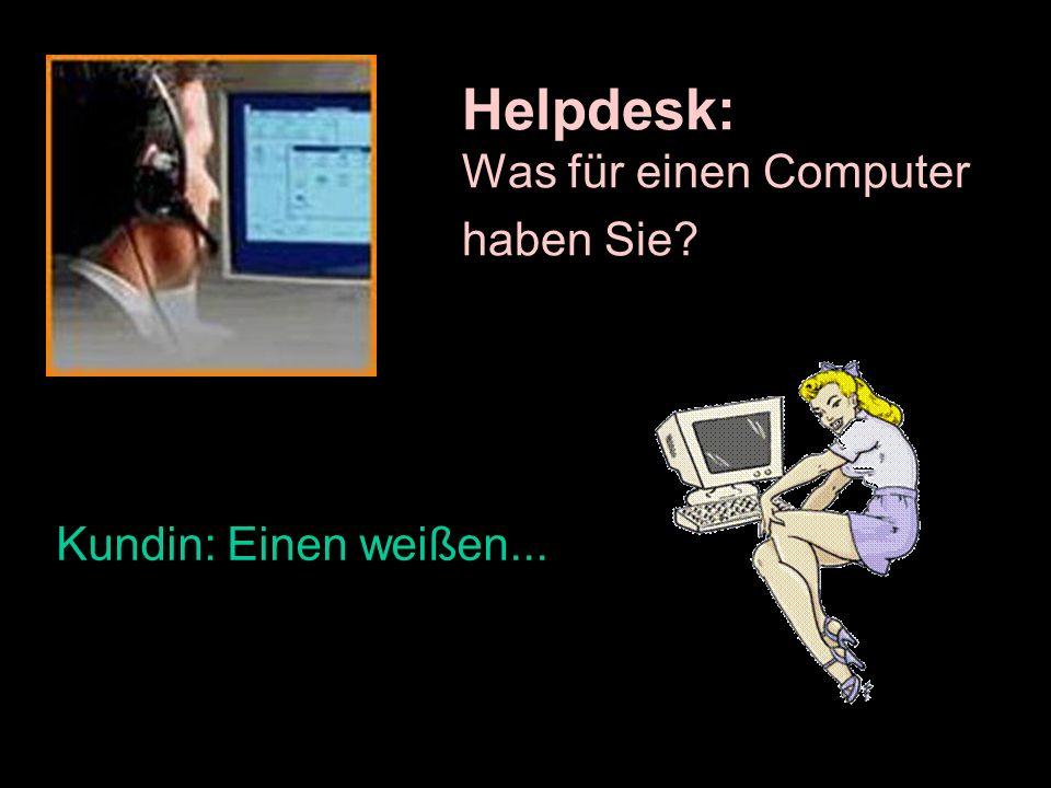 Helpdesk: Was für einen Computer haben Sie? Kundin: Einen weißen...