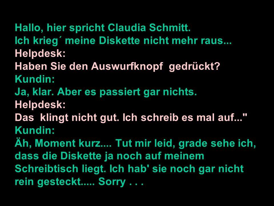 Hallo, hier spricht Claudia Schmitt. Ich krieg´ meine Diskette nicht mehr raus... Helpdesk: Haben Sie den Auswurfknopf gedrückt? Kundin: Ja, klar. Abe