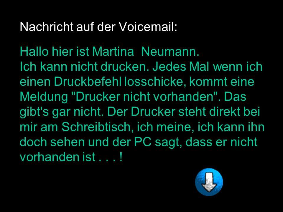 Nachricht auf der Voicemail: Hallo hier ist Martina Neumann. Ich kann nicht drucken. Jedes Mal wenn ich einen Druckbefehl losschicke, kommt eine Meldu