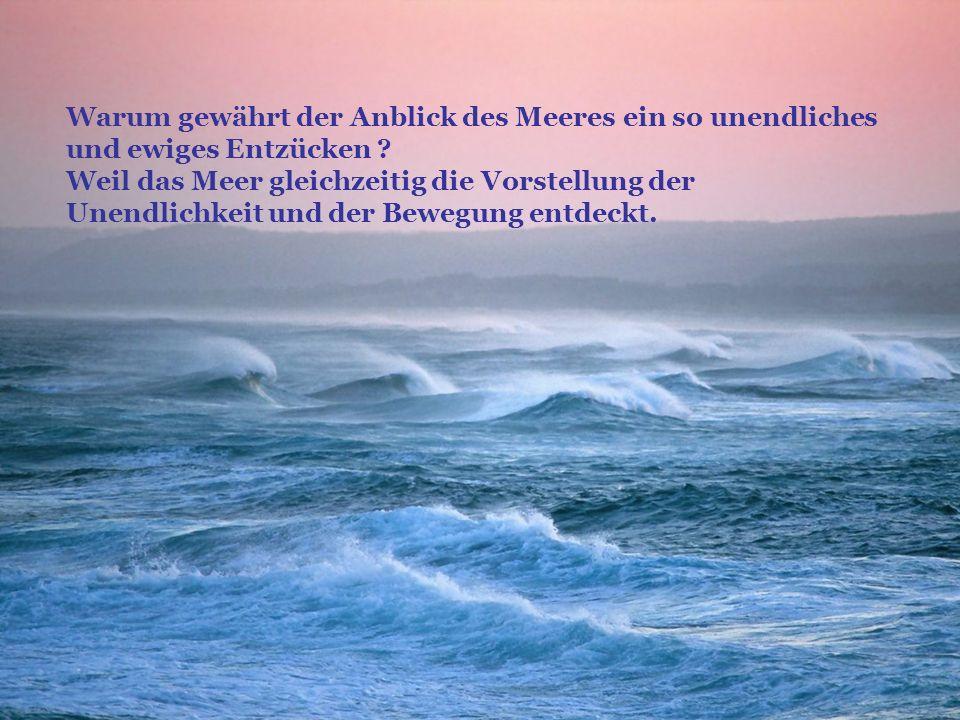 Warum gewährt der Anblick des Meeres ein so unendliches und ewiges Entzücken ? Weil das Meer gleichzeitig die Vorstellung der Unendlichkeit und der Be