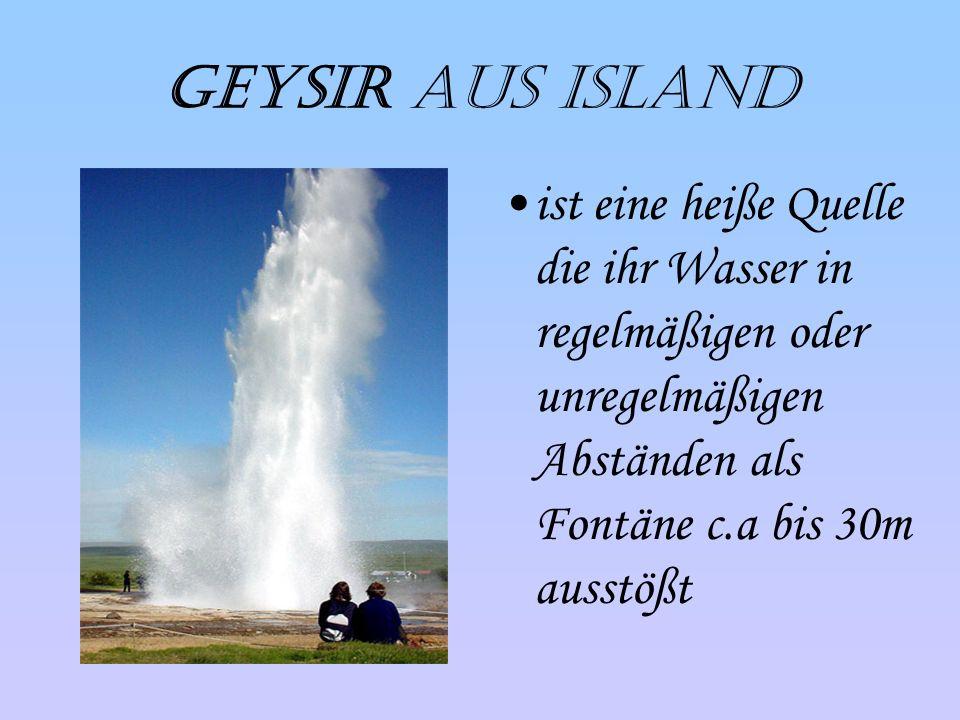 Geysir aus Island ist eine heiße Quelle die ihr Wasser in regelmäßigen oder unregelmäßigen Abständen als Fontäne c.a bis 30m ausstößt