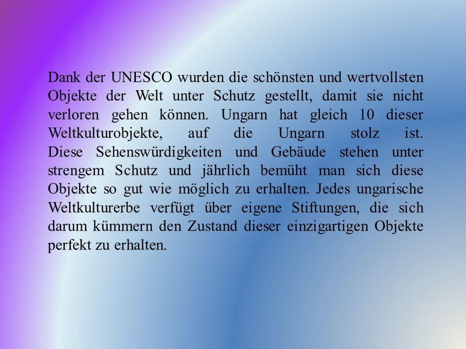 Dank der UNESCO wurden die schönsten und wertvollsten Objekte der Welt unter Schutz gestellt, damit sie nicht verloren gehen können. Ungarn hat gleich