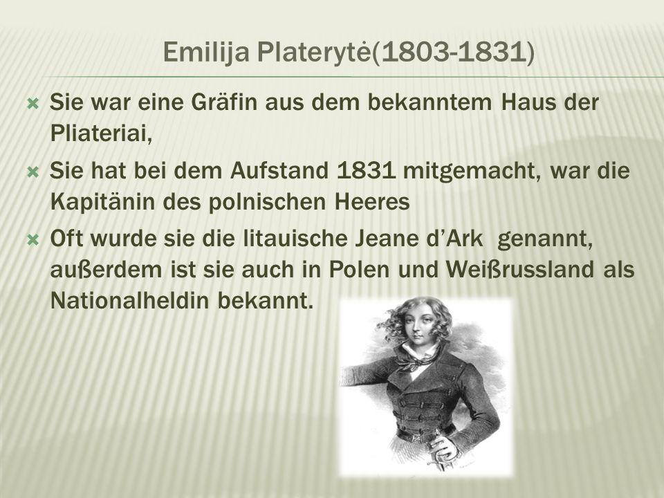 Emilija Platerytė(1803-1831) Sie war eine Gräfin aus dem bekanntem Haus der Pliateriai, Sie hat bei dem Aufstand 1831 mitgemacht, war die Kapitänin des polnischen Heeres Oft wurde sie die litauische Jeane dArk genannt, außerdem ist sie auch in Polen und Weißrussland als Nationalheldin bekannt.