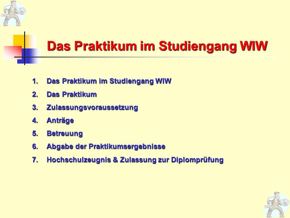 Das Praktikum im Studiengang WIW 1.Das Praktikum im Studiengang WIW 2.Das Praktikum 3.Zulassungsvoraussetzung 4.Anträge 5.Betreuung 6.Abgabe der Prakt