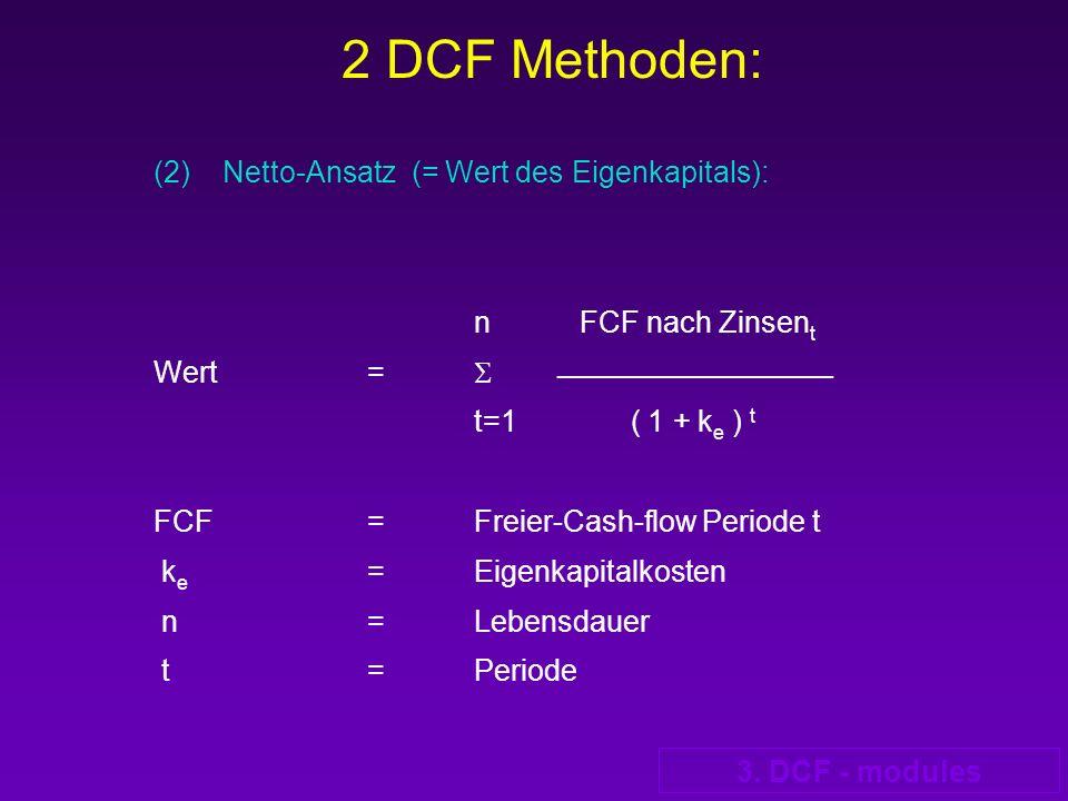 3. DCF - modules 2 DCF Methoden: (2) Netto-Ansatz (= Wert des Eigenkapitals): n FCF nach Zinsen t Wert= _________________________ t=1 ( 1 + k e ) t FC