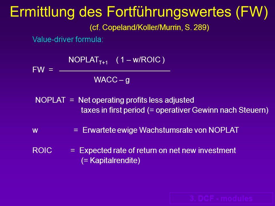 3. DCF - modules Ermittlung des Fortführungswertes (FW) (cf. Copeland/Koller/Murrin, S. 289) Value-driver formula: NOPLAT T+1 ( 1 – w/ROIC ) FW = ____