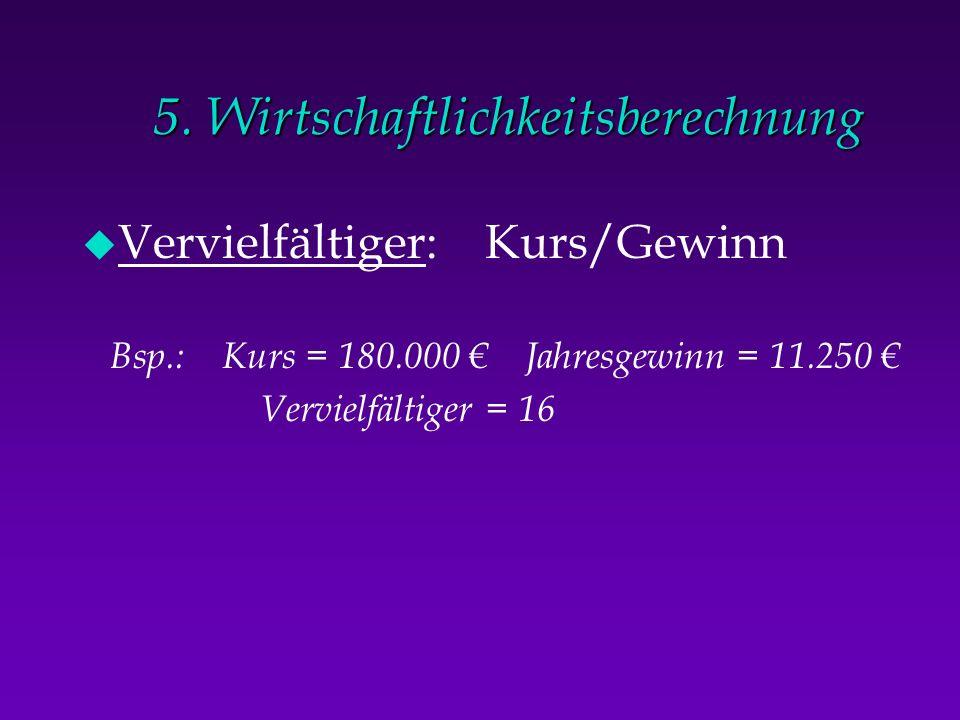 5. Wirtschaftlichkeitsberechnung u Vervielfältiger: Kurs/Gewinn Bsp.: Kurs = 180.000 Jahresgewinn = 11.250 Vervielfältiger = 16