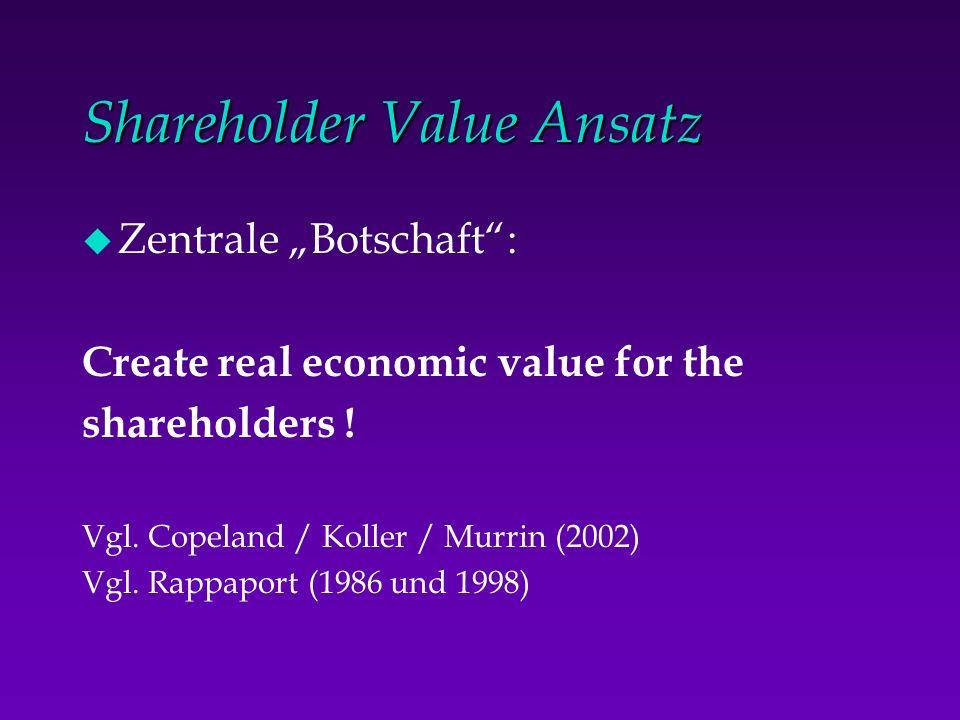 Shareholder Value Ansatz u Zentrale Botschaft: Create real economic value for the shareholders ! Vgl. Copeland / Koller / Murrin (2002) Vgl. Rappaport
