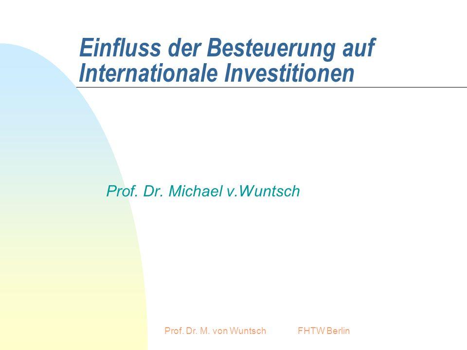 Prof. Dr. M. von Wuntsch FHTW Berlin Einfluss der Besteuerung auf Internationale Investitionen Prof. Dr. Michael v.Wuntsch