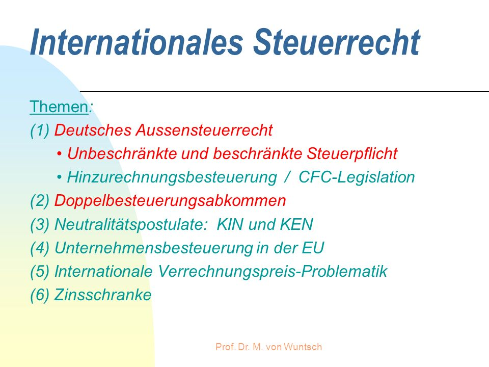 Prof. Dr. M. von Wuntsch Internationales Steuerrecht Themen: (1) Deutsches Aussensteuerrecht Unbeschränkte und beschränkte Steuerpflicht Hinzurechnung