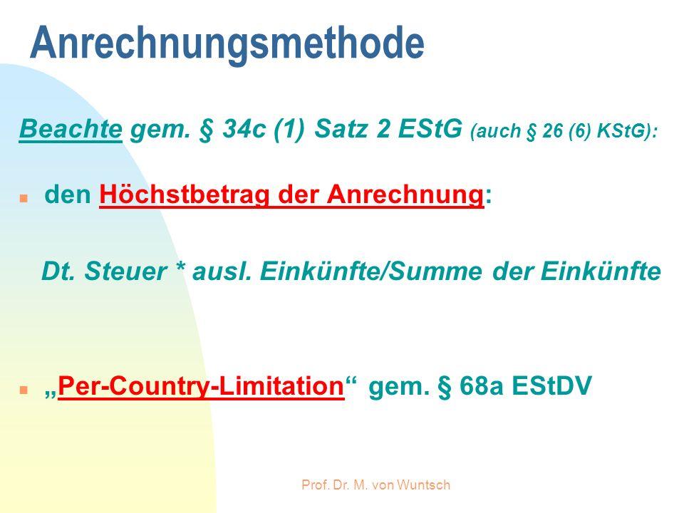 Prof. Dr. M. von Wuntsch Anrechnungsmethode Beachte gem. § 34c (1) Satz 2 EStG (auch § 26 (6) KStG): n den Höchstbetrag der Anrechnung: Dt. Steuer * a