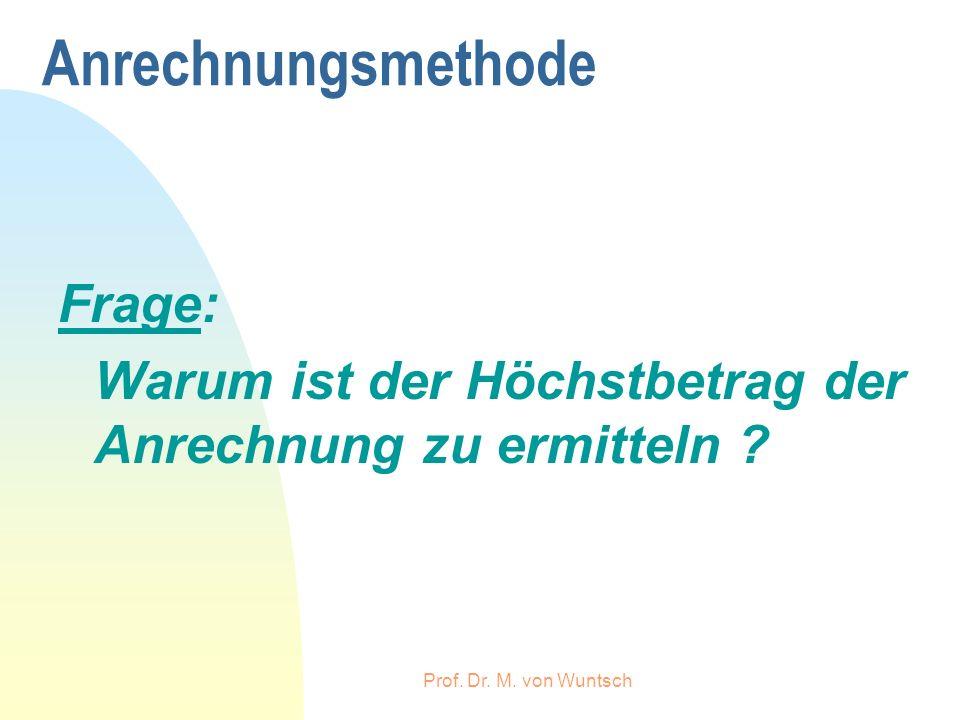 Prof. Dr. M. von Wuntsch Anrechnungsmethode Frage: Warum ist der Höchstbetrag der Anrechnung zu ermitteln ?