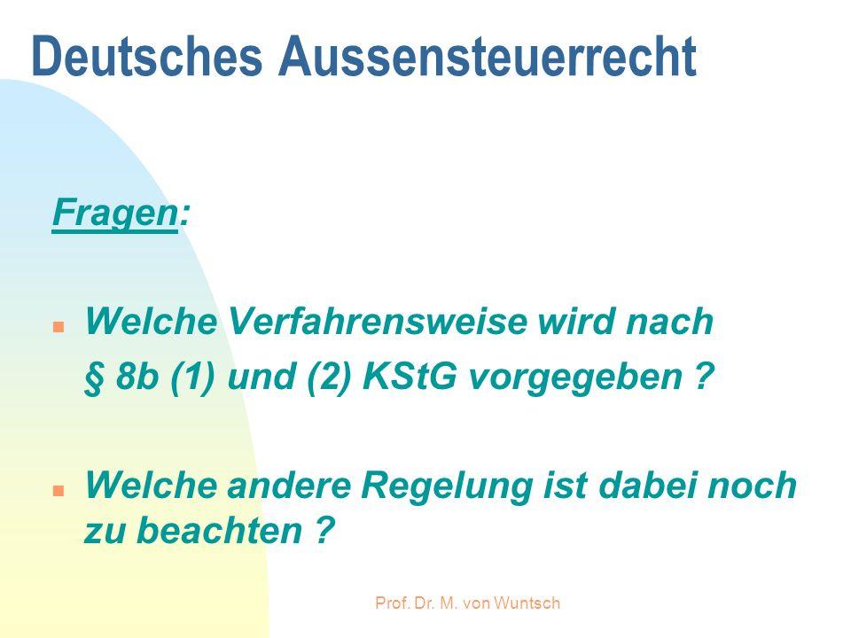 Prof. Dr. M. von Wuntsch Deutsches Aussensteuerrecht Fragen: n Welche Verfahrensweise wird nach § 8b (1) und (2) KStG vorgegeben ? n Welche andere Reg