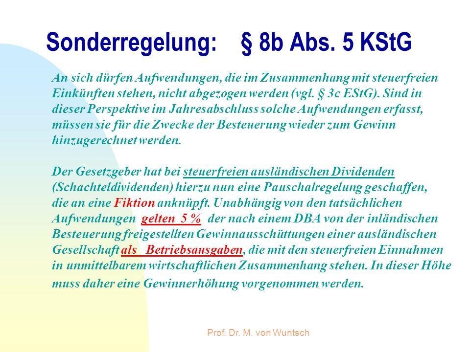 Prof. Dr. M. von Wuntsch Sonderregelung: § 8b Abs. 5 KStG An sich dürfen Aufwendungen, die im Zusammenhang mit steuerfreien Einkünften stehen, nicht a