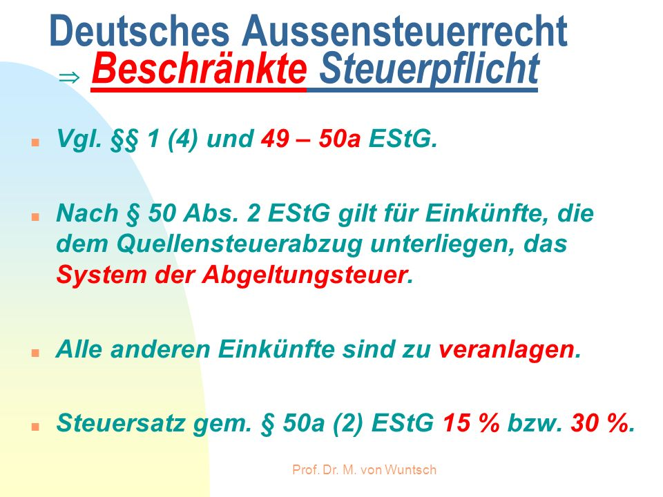 Prof. Dr. M. von Wuntsch Deutsches Aussensteuerrecht Beschränkte Steuerpflicht n Vgl. §§ 1 (4) und 49 – 50a EStG. n Nach § 50 Abs. 2 EStG gilt für Ein